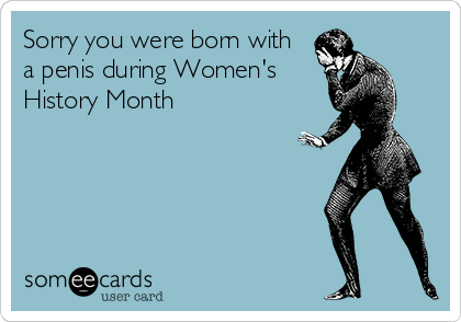 Sorry you were born with a penis during Women's History Month