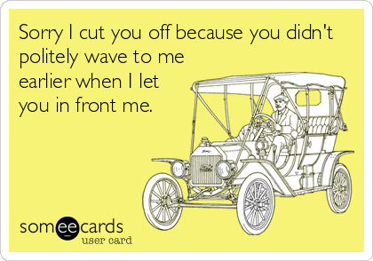 Sorry I cut you off because you didn't politely wave to me earlier when I let you in front me.