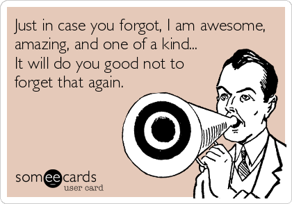 Just in case you forgot, I am awesome, amazing, and one of a kind... It will do you good not to forget that again.