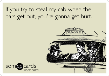 If you try to steal my cab when the bars get out, you're gonna get hurt.
