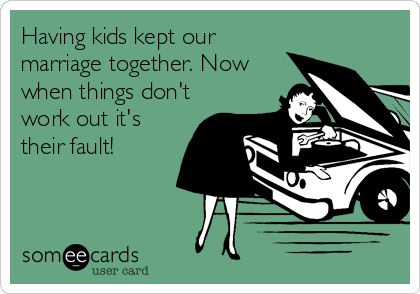 Having kids kept our marriage together. Now when things don't work out it's their fault!