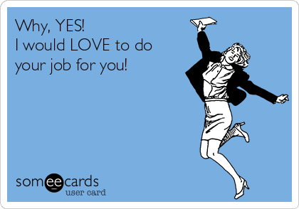 Why, YES!  I would LOVE to do your job for you!