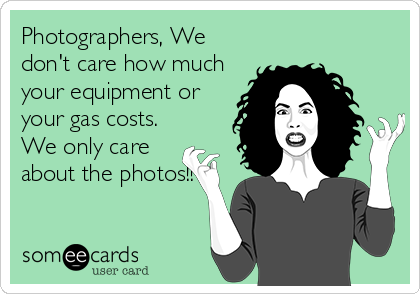 Photographers, We don't care how much your equipment or your gas costs. We only care about the photos!!
