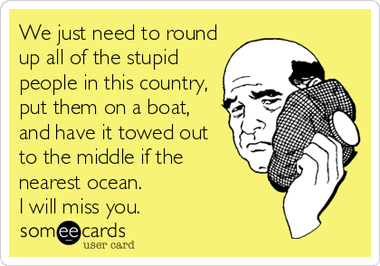 We just need to round up all of the stupid people in this country, put them on a boat, and have it towed out to the middle if the nearest ocean.  I will miss you.