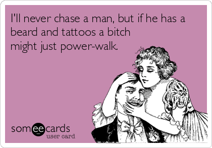 I'll never chase a man, but if he has a beard and tattoos a bitch might just power-walk.