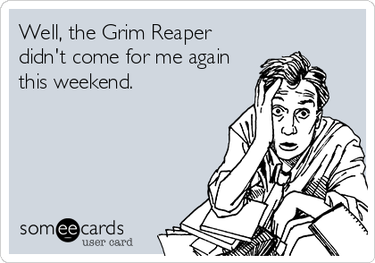 Well, the Grim Reaper didn't come for me again this weekend.