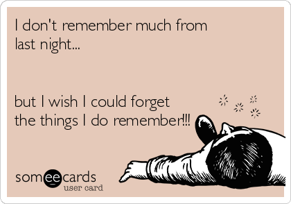 I don't remember much from last night...   but I wish I could forget the things I do remember!!!