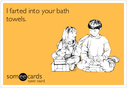 I farted into your bath towels.