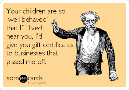 "Your children are so ""well behaved"" that If I lived near you, I'd  give you gift certificates to businesses that pissed me off."