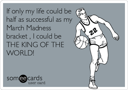 If only my life could be half as successful as my March Madness bracket , I could be THE KING OF THE WORLD!