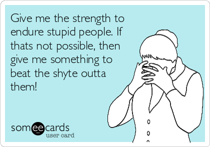 Give me the strength to endure stupid people. If thats not possible, then give me something to beat the shyte outta them!