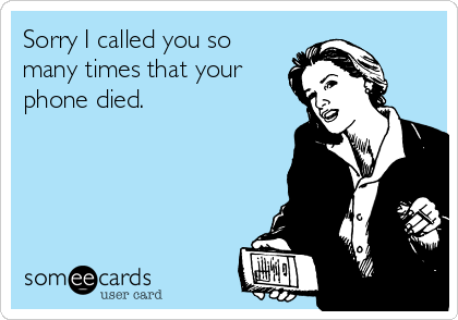 Sorry I called you so many times that your phone died.