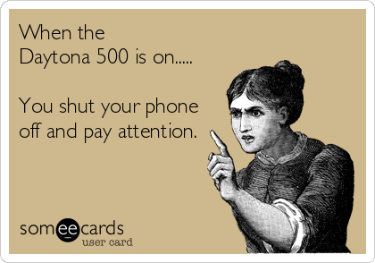 When the  Daytona 500 is on.....   You shut your phone off and pay attention.