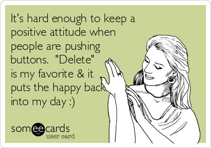 """It's hard enough to keep a positive attitude when people are pushing buttons.  """"Delete"""" is my favorite & it puts the happy back into my day :)"""