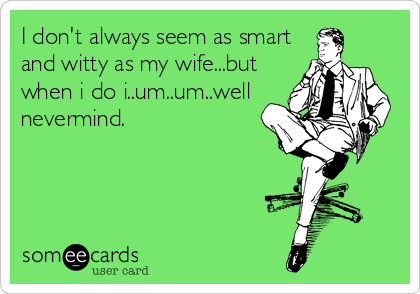 I don't always seem as smart and witty as my wife...but when i do i..um..um..well nevermind.