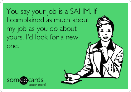 You say your job is a SAHM. If I complained as much about my job as you do about yours, I'd look for a new one.