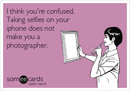 I think you're confused. Taking selfies on your iphone does not make you a photographer.