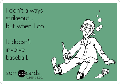 I don't always strikeout... but when I do.  It doesn't involve baseball.