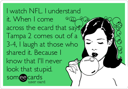 I watch NFL. I understand it. When I come across the ecard that says Tampa 2 comes out of a 3-4, I laugh at those who shared it. Because I know that I'll never look that stupid.