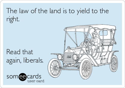 The law of the land is to yield to the right.    Read that again, liberals.