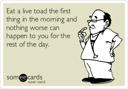 Eat a live toad the first thing in the morning and nothing worse can happen to you for the rest of the day.