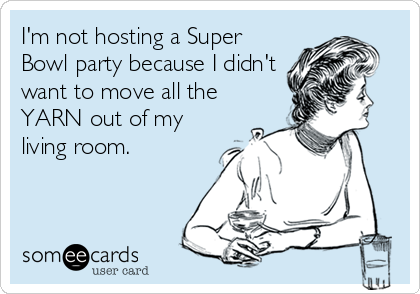 I'm not hosting a Super Bowl party because I didn't want to move all the YARN out of my living room.