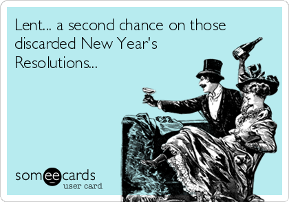 Lent... a second chance on those discarded New Year's Resolutions...