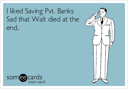 I liked Saving Pvt. Banks Sad that Walt died at the end..