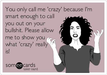 You only call me 'crazy' because I'm smart enough to call you out on your bullshit. Please allow me to show you what 'crazy' really is!