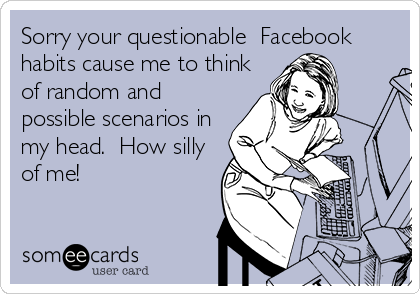 Sorry your questionable  Facebook habits cause me to think of random and possible scenarios in my head.  How silly of me!
