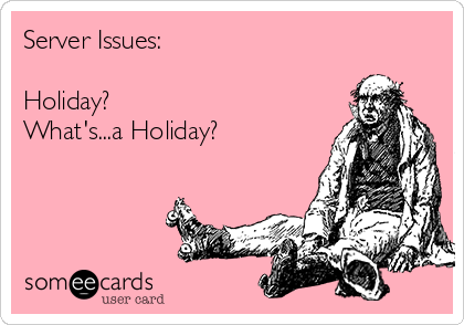 Server Issues:   Holiday? What's...a Holiday?