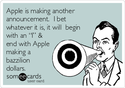 "Apple is making another announcement.  I bet whatever it is, it will  begin with an ""I"" & end with Apple making a bazzilion dollars."