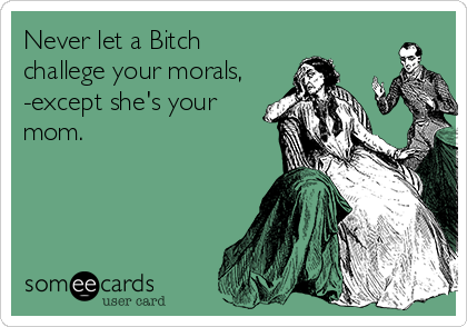 Never let a Bitch challege your morals, -except she's your mom.