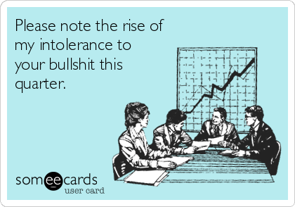 Please note the rise of my intolerance to  your bullshit this quarter.