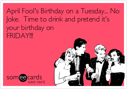 April Fool's Birthday on a Tuesday... No Joke.  Time to drink and pretend it's your birthday on FRIDAY!!!
