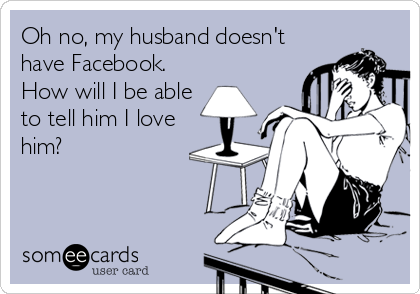 Oh no, my husband doesn't have Facebook. How will I be able to tell him I love him?