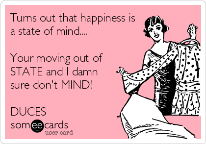 Turns out that happiness is a state of mind....  Your moving out of STATE and I damn sure don't MIND!  DUCES