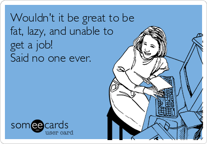 Wouldn't it be great to be fat, lazy, and unable to get a job! Said no one ever.