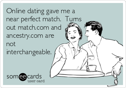 Online dating gave me a near perfect match.  Turns out match.com and ancestry.com are not interchangeable.