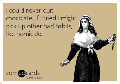 I could never quit chocolate. If I tried I might pick up other bad habits, like homicide.