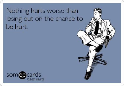 Nothing hurts worse than losing out on the chance to be hurt.