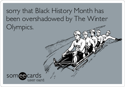sorry that Black History Month has been overshadowed by The Winter Olympics.