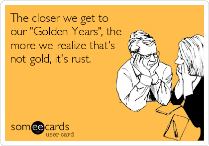 "The closer we get to our ""Golden Years"", the more we realize that's not gold, it's rust."