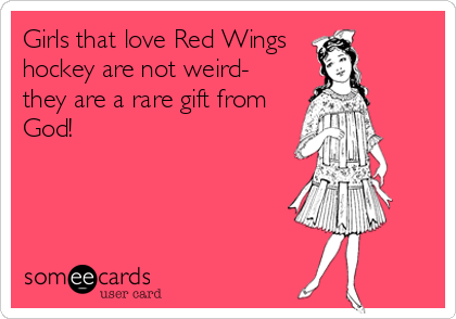 Girls that love Red Wings  hockey are not weird- they are a rare gift from God!
