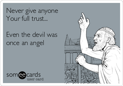 Never give anyone Your full trust...  Even the devil was once an angel
