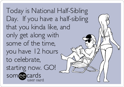 Today is National Half-Sibling Day.  If you have a half-sibling that you kinda like, and only get along with some of the time, you have 12 hours to celebrate, starting now. GO!