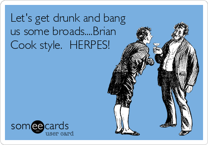 Let's get drunk and bang us some broads....Brian Cook style.  HERPES!
