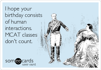 I hope your birthday consists of human interactions. MCAT classes don't count.