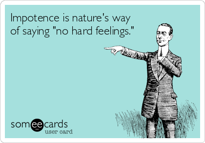 """Impotence is nature's way  of saying """"no hard feelings."""""""
