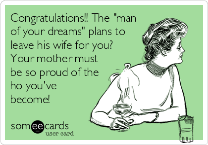 "Congratulations!! The ""man of your dreams"" plans to leave his wife for you? Your mother must be so proud of the ho you've become!"